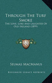 Through the Turf Smoke: The Love, Lore and Laughter of Old Ireland (1899) by Seumas MacManus