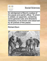 An Abridgment of Burn's Justice of the Peace and Parish Officer. to Which Is Added, an Appendix, Containing Some General Rules and Directions Necessary to Be Known and Observed by All Justices of the Peace. by Richard Burn
