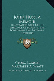 John Huss, a Memoir: Illustrating Some of the Workings of Popery in the Fourteenth and Fifteenth Centuries by Georg Lommel