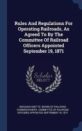 Rules and Regulations for Operating Railroads, as Agreed to by the Committee of Railroad Officers Appointed September 19, 1871