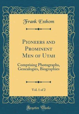 Pioneers and Prominent Men of Utah, Vol. 1 of 2 by Frank Esshom