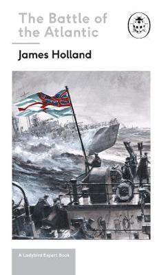 Battle of the Atlantic: Book 3 of the Ladybird Expert History of the Second World War by James Holland