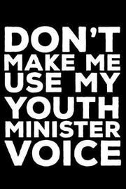 Don't Make Me Use My Youth Minister Voice by Creative Juices Publishing