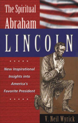 Spiritual Abraham Lincoln: New Inspirational Insights into America's Favorite President by V. Neil Wyrick image