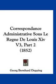 Correspondance Administrative Sous Le Regne de Louis XIV V3, Part 2 (1852) by Georg Bernhard Depping