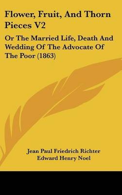 Flower, Fruit, and Thorn Pieces V2: Or the Married Life, Death and Wedding of the Advocate of the Poor (1863) by Jean Paul Friedrich Richter image