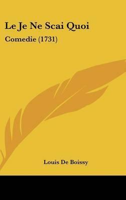 Le Je Ne SCAI Quoi: Comedie (1731) by Louis De Boissy