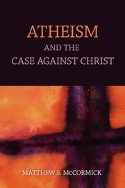 Atheism And The Case Against Christ by Matthew S McCormick