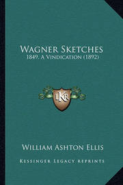 Wagner Sketches: 1849, a Vindication (1892) by William Ashton Ellis