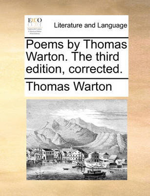 Poems by Thomas Warton. the Third Edition, Corrected by Thomas Warton