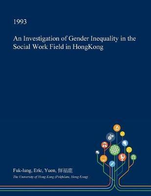 An Investigation of Gender Inequality in the Social Work Field in Hongkong by Fuk-Lung Eric Yuon