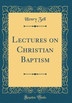 Lectures on Christian Baptism (Classic Reprint) by Henry Zell