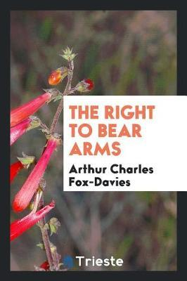 The Right to Bear Arms by Arthur Charles Fox Davies
