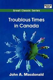 Troublous Times in Canada by John A. MacDonald image