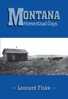 Montana Homestead Days by Leonard Fiske
