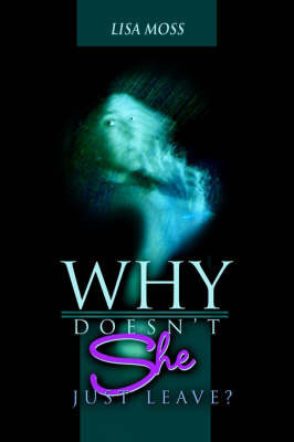 Why Doesn't She Just Leave? by Lisa Moss