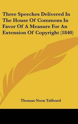 Three Speeches Delivered In The House Of Commons In Favor Of A Measure For An Extension Of Copyright (1840) by Thomas Noon Talfourd image
