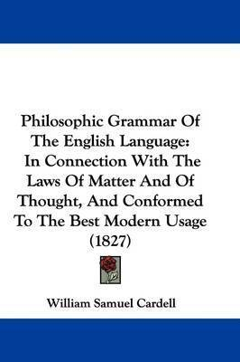 Philosophic Grammar Of The English Language: In Connection With The Laws Of Matter And Of Thought, And Conformed To The Best Modern Usage (1827) by William Samuel Cardell