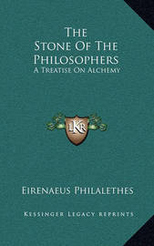 The Stone of the Philosophers: A Treatise on Alchemy by Eirenaeus Philalethes