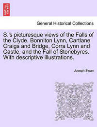 S.'s Picturesque Views of the Falls of the Clyde. Bonniton Lynn, Cartlane Craigs and Bridge, Corra Lynn and Castle, and the Fall of Stonebyres. with Descriptive Illustrations. by Joseph Swan