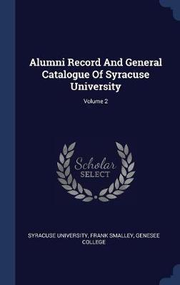 Alumni Record and General Catalogue of Syracuse University; Volume 2 by Syracuse University