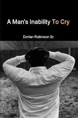 A Man's Inability To Cry by Dorian Robinson
