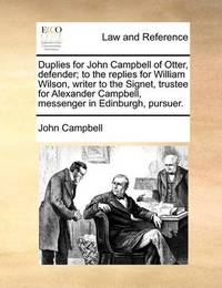 Duplies for John Campbell of Otter, Defender; To the Replies for William Wilson, Writer to the Signet, Trustee for Alexander Campbell, Messenger in Edinburgh, Pursuer by John Campbell