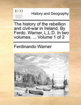 The History of the Rebellion and Civil-War in Ireland. by Ferdo. Warner, L.L.D. in Two Volumes. ... Volume 1 of 2 by Ferdinando Warner