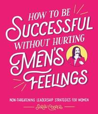 How to Be Successful Without Hurting Men's Feelings by Sarah Cooper image