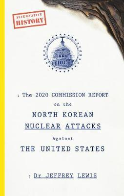 The 2020 Commission Report on the North Korean Nuclear Attacks Against The United States by Dr Jeffrey Lewis