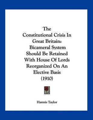 The Constitutional Crisis in Great Britain: Bicameral System Should Be Retained with House of Lords Reorganized on an Elective Basis (1910) by Hannis Taylor image