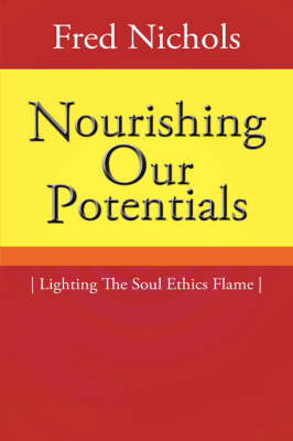Nourishing Our Potentials: Lighting the Soul Ethics Flame by Fred Nichols