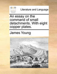 An Essay on the Command of Small Detachments. with Eight Copper Plates. by James Young