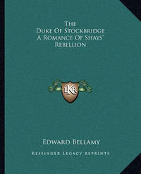 The Duke of Stockbridge a Romance of Shays' Rebellion by Edward Bellamy