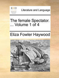 The Female Spectator. ... Volume 1 of 4 by Eliza Fowler Haywood