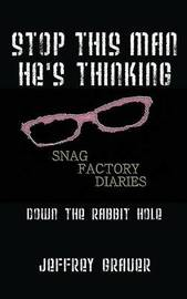 Stop This Man He's Thinking the Snag Factory Diaries by Jeffrey Grauer