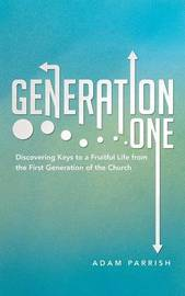 Generation One: Discovering Keys to a Fruitful Life from the First Generation of the Church by Adam Parrish