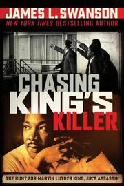 Chasing King's Killer: The Hunt for Martin Luther King, Jr.'s Assassin by James L Swanson