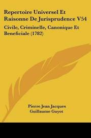 Repertoire Universel Et Raisonne De Jurisprudence V54: Civile, Criminelle, Canonique Et Beneficiale (1782) by Pierre Jean Jacques Guillaume Guyot image