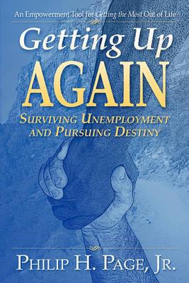 Getting Up Again - Surviving Unemployment and Pursuing Destiny by Philip H Page, Jr.