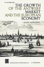 The Growth of the Antwerp Market and the European Economy by Herman Van der Wee