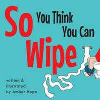 So You Think You Can Wipe by Amber Hope
