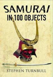 The Samurai in 100 Objects by Stephen Turnbull