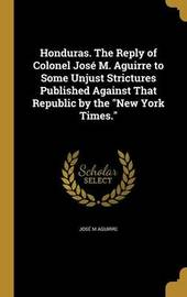 Honduras. the Reply of Colonel Jose M. Aguirre to Some Unjust Strictures Published Against That Republic by the New York Times. by Jose M Aguirre