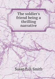 The Soldier's Friend Being a Thrilling Narrative by Susan E. D. Smith