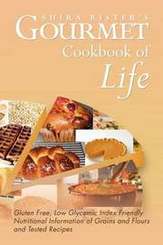 Gourmet Cookbook of Life: Gluten Free, Low Glycemic Index Friendly Nutritional Information of Grains and Flours and Tested Recipes by Shira Rister