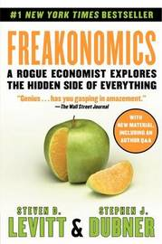 Freakonomics: A Rogue Economist Explores the Hidden Side of Everything by Steven D Levitt