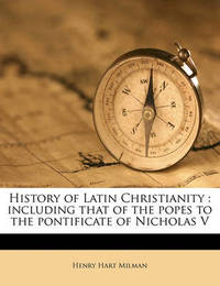 History of Latin Christianity: Including That of the Popes to the Pontificate of Nicholas V Volume 3 by Henry Hart Milman