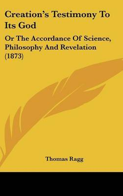 Creation's Testimony to Its God: Or the Accordance of Science, Philosophy and Revelation (1873) by Thomas Ragg image