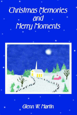 Christmas Memories And Merry Moments by Glenn W Martin